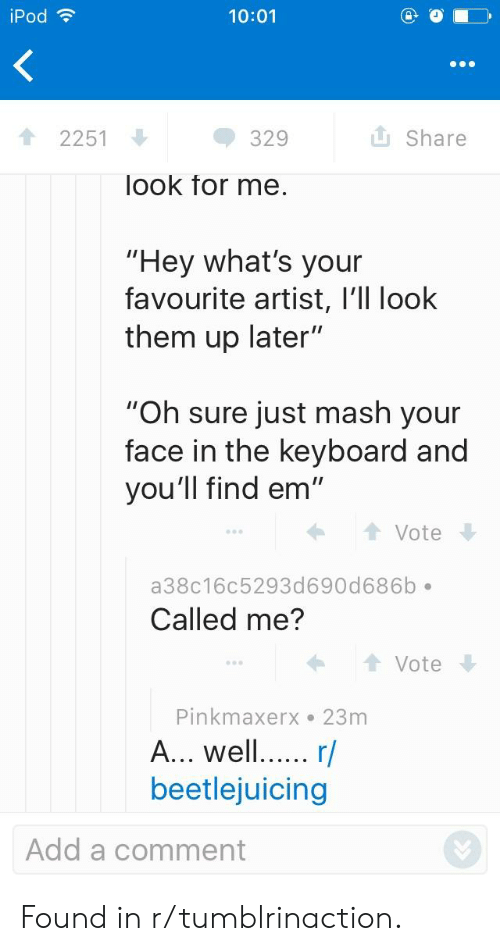 "Ipod, Keyboard, and Beetlejuicing: iPod  10:01  2251  329  Share  look for me  ""Hey what's your  favourite artist, l'll look  them up later""  ""Oh sure just mash your  face in the keyboard and  you'll find em""  Vote  a38c16c5293d690d686b  Called me?  Vote  Pinkmaxerx 23m  A... wel... r/  beetlejuicing  Add a comment Found in r/tumblrinaction."