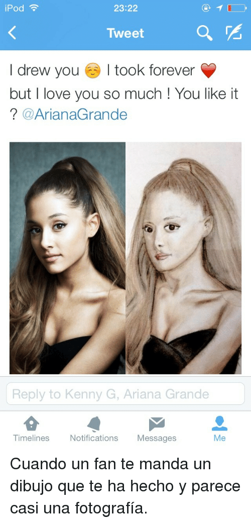 Ariana Grande, Love, and I Love You: iPod  23:22  Tweet  I drew you I took forever  but I love you so much ! You like it  ? @ArianaGrande  Reply to Kenny G, Ariana Grande  Timelines Notifications Messages  Me <p>Cuando un fan te manda un dibujo que te ha hecho y parece casi una fotografía.<br/></p>