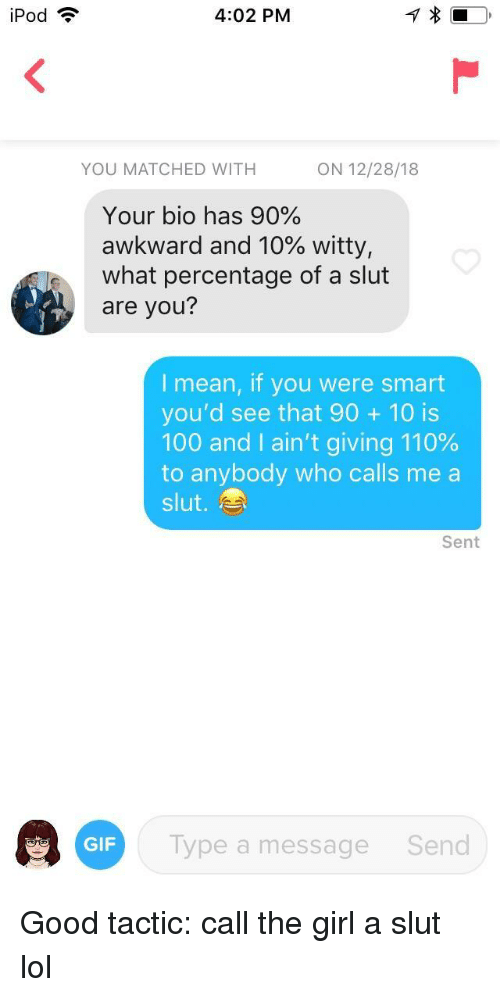 Anaconda, Andrew Bogut, and Lol: iPod ?  4:02 PM  YOU MATCHED WITH  ON 12/28/18  Your bio has 90%  awkward and 10% witty,  what percentage of a slut  are you?  I mean, if you were smart  you'd see that 90 10 is  100 and I ain't giving 110%  to anybody who calls me a  slut.  Sent  GF Typea  Type a message  Send Good tactic: call the girl a slut lol