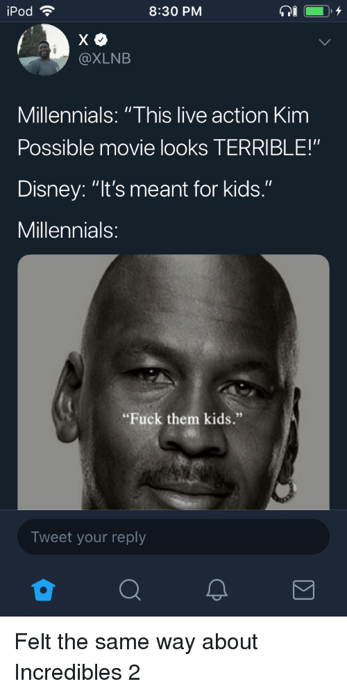 "Disney, Kim Possible, and Millennials: iPod  8:30 PM  @XLNB  Millennials: ""This live action Kim  Possible movie looks TERRIBLE!""  Disney: ""It's meant for kids.""  Millennials  ""Fuck them kids.""  Tweet your reply Felt the same way about Incredibles 2"
