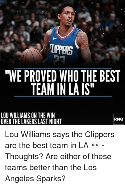 "Los Angeles Lakers, Best, and Clippers: IPPERS  ""WE PROVED WHO THE BEST  TEAM IN LA IS  LOU WILLIAMS ON THE WIN  OVER THE LAKERS LAST NIGHT  RNQ Lou Williams says the Clippers are the best team in LA 👀 - Thoughts? Are either of these teams better than the Los Angeles Sparks?"