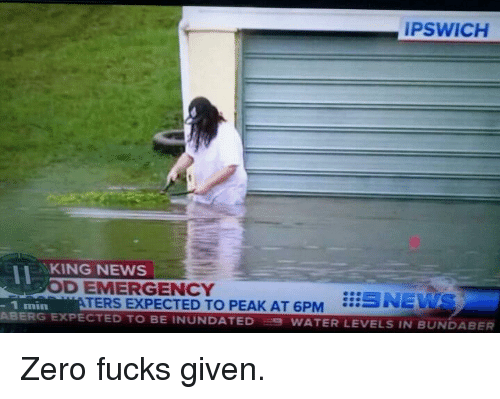 News, Zero, and Water: IPSWICH  II KING NEWS  D EMERGENCY  TERS EXPECTED TO PEAK AT 6PM ...- UNE  PECTED TO BE INUNDATED WATER LEVELS IN BUNDABER  - 1 min <p>Zero fucks given.</p>