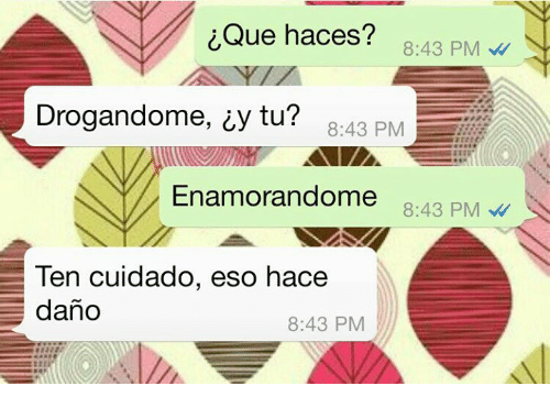 Eso and  Ten: iQue haces?  8:43 PM  Drogandome, iy tu? 8:43 PM  Enamorandome  8:43 PM  Ten cuidado, eso hace  8:43 PM