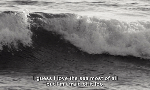 Love, All, and Afraid: Iquess love the sea most of all  but I?m afraid of it too