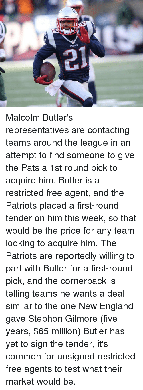 Memes, 🤖, and Commons: IR  sidiaard  chayd Malcolm Butler's representatives are contacting teams around the league in an attempt to find someone to give the Pats a 1st round pick to acquire him. Butler is a restricted free agent, and the Patriots placed a first-round tender on him this week, so that would be the price for any team looking to acquire him. The Patriots are reportedly willing to part with Butler for a first-round pick, and the cornerback is telling teams he wants a deal similar to the one New England gave Stephon Gilmore (five years, $65 million) Butler has yet to sign the tender, it's common for unsigned restricted free agents to test what their market would be.