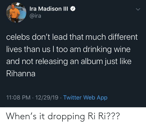 Click, Drinking, and Rihanna: Ira Madison III  @ira  Click  celebs don't lead that much different  lives than us I too am drinking wine  and not releasing an album just like  Rihanna  11:08 PM · 12/29/19 · Twitter Web App When's it dropping Ri Ri???