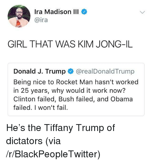 Blackpeopletwitter, Fail, and Kim Jong-Il: Ira Madison III  @ira  GIRL THAT WAS KIM JONG-IL  Donald J. Trump @realDonaldTrump  Being nice to Rocket Man hasn't worked  in 25 years, why would it work now?  Clinton failed, Bush failed, and Obama  failed. I won't fail <p>He's the Tiffany Trump of dictators (via /r/BlackPeopleTwitter)</p>