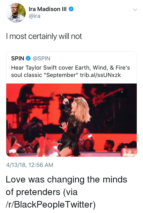 "Blackpeopletwitter, Love, and Taylor Swift: Ira Madison III  @ira  I most certainly will not  SPIN @SPIN  Hear Taylor Swift cover Earth, Wind, & Fire's  soul classic ""September"" trib.al/ssUNxzk  4/13/18, 12:56 AM <p>Love was changing the minds of pretenders (via /r/BlackPeopleTwitter)</p>"