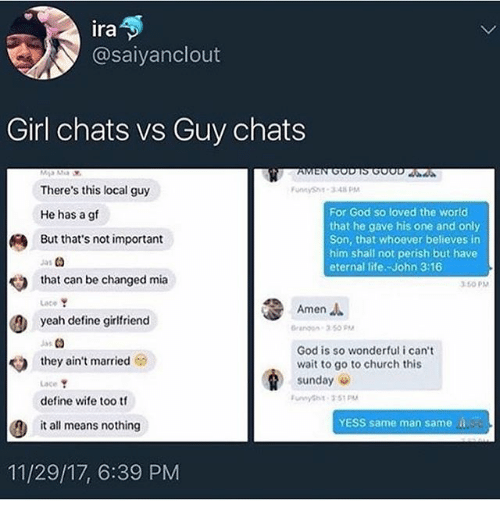 Church, Funny, and God: ira  @saiyanclout  Girl chats vs Guy chats  There's this local guy  He has a gf  But that's not important  unnySh-348PM  For God so loved the world  that he gave his one and only  Son, that whoever believes in  him shall not perish but have  eternal life.-John 3:16  331  that can be changed mia  350 PM  Amen  Lace  yeah define girlfriend  rangon- 3.50  Jss  they ain't married  Lace  define wife too tf  God is so wonderful i can't  wait to go to church this  sunday  YESS same man same i  it all means nothing  11/29/17, 6:39 PM