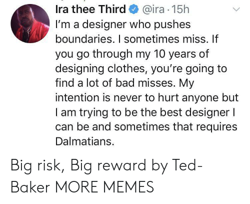 Bad, Clothes, and Dank: Ira thee Third@ira 15h  I'm a designer who pushes  boundaries. I sometimes miss. If  you go through my 10 years of  designing clothes, you're going to  find a lot of bad misses. My  intention is never to hurt anyone but  am trying to be the best designer l  can be and sometimes that requires  Dalmatians. Big risk, Big reward by Ted-Baker MORE MEMES
