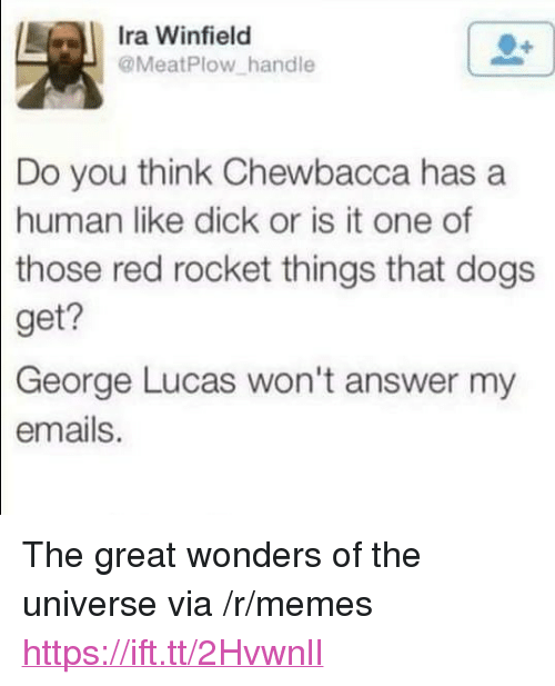 """Chewbacca, Dogs, and Memes: Ira Winfield  @MeatPlow handle  Do you think Chewbacca has a  human like dick or is it one of  those  red rocket things that dogs  get?  George  Lucas won't answer my  emails. <p>The great wonders of the universe via /r/memes <a href=""""https://ift.tt/2HvwnlI"""">https://ift.tt/2HvwnlI</a></p>"""