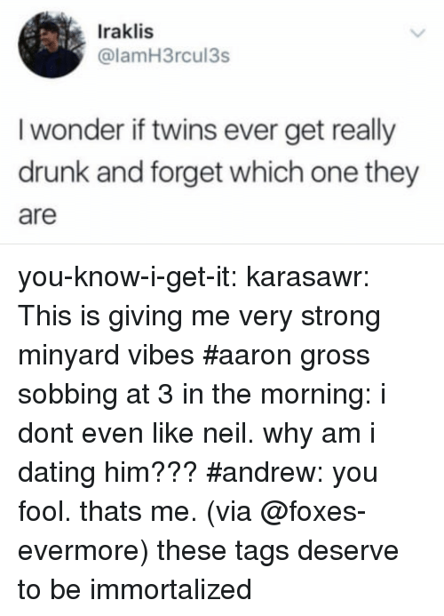 Dating, Drunk, and Target: Iraklis  @lamH3rcul3s  I wonder if twins ever get really  drunk and forget which one they  are you-know-i-get-it: karasawr: This is giving me very strong minyard vibes   #aaron gross sobbing at 3 in the morning: i dont even like neil. why am i dating him???#andrew: you fool. thats me.(via @foxes-evermore) these tags deserve to be immortalized