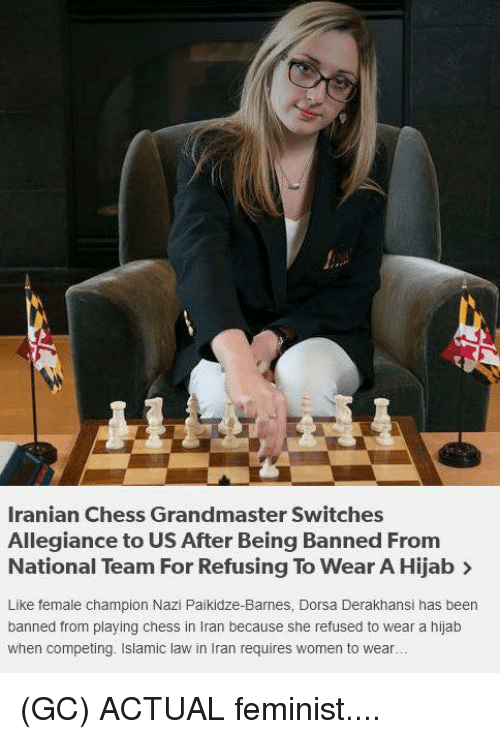 Memes, Chess, and Iran: Iranian Chess Grandmaster Switches  Allegiance to US After Being Banned From  National Team For Refusing To Wear A Hijab >  Like female champion Nazi Paikidze-Barnes, Dorsa Derakhansi has been  banned from playing chess in Iran because she refused to wear a hijab  when competing. Islamic law in Iran requires women to wear.. (GC) ACTUAL feminist....