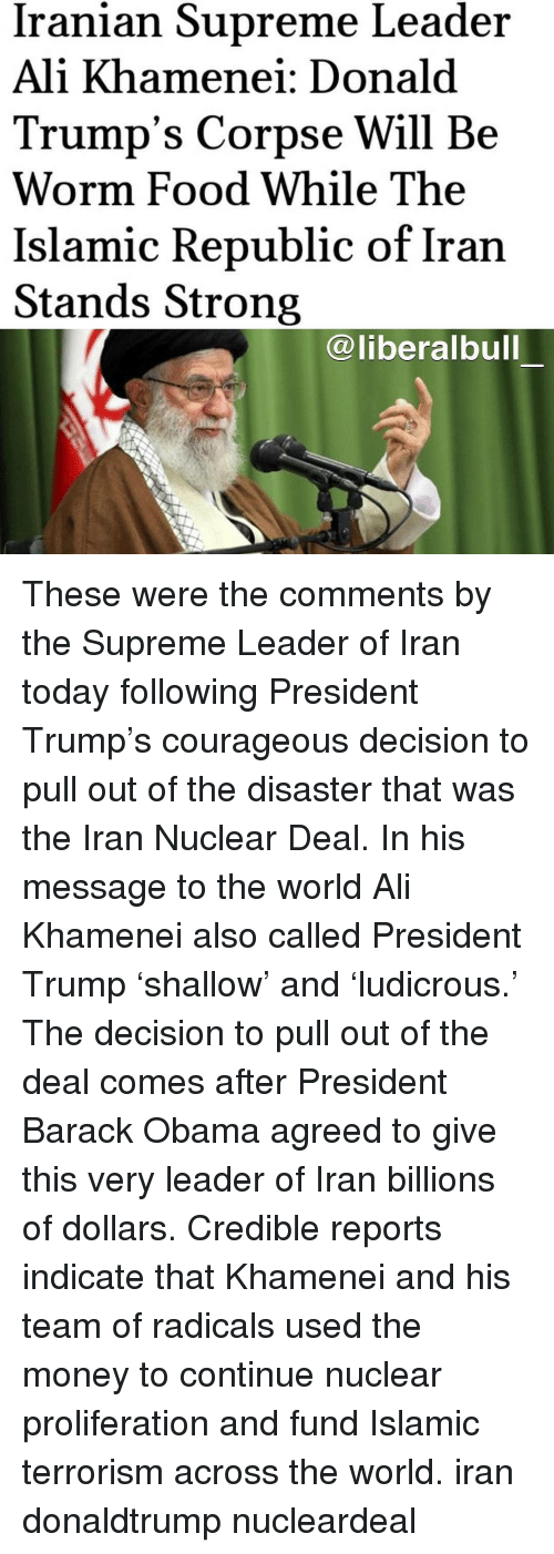 Ali, Food, and Memes: Iranian Supreme Leader  Ali Khamenei: Donald  Trump's Corpse Will Be  Worm Food While The  Islamic Republic of Iran  Stands Strong  @liberalbull These were the comments by the Supreme Leader of Iran today following President Trump's courageous decision to pull out of the disaster that was the Iran Nuclear Deal. In his message to the world Ali Khamenei also called President Trump 'shallow' and 'ludicrous.' The decision to pull out of the deal comes after President Barack Obama agreed to give this very leader of Iran billions of dollars. Credible reports indicate that Khamenei and his team of radicals used the money to continue nuclear proliferation and fund Islamic terrorism across the world. iran donaldtrump nucleardeal