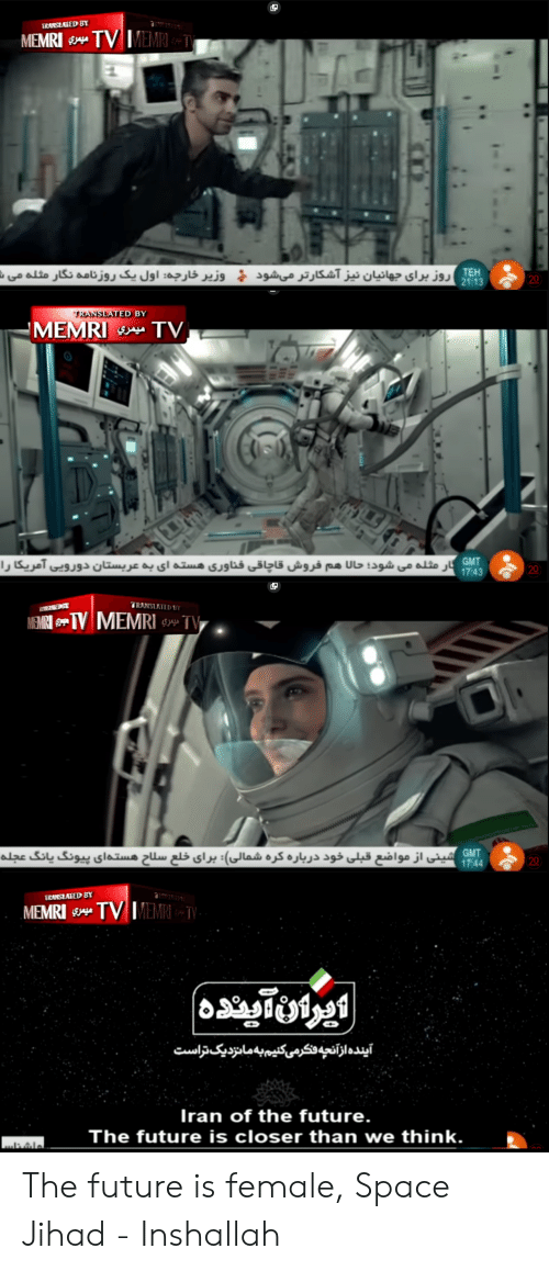 Future, Iran, and Space: IRANSZATED BY  EMRI  TEH  2 13  D BY  MEMRITV  GMT .  7:43 2  GMT  744 20  IRANSEATED BY  MEMRI TVM  Iran of the future.  The future is closer than we think.2 The future is female, Space Jihad - Inshallah