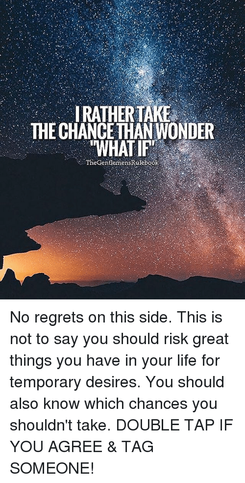 "Life, Memes, and Tag Someone: IRATHERTAKE  THE CHANct THAN WONDER  ""WHAT IF""  TheGentlenmensRulebook No regrets on this side. This is not to say you should risk great things you have in your life for temporary desires. You should also know which chances you shouldn't take. DOUBLE TAP IF YOU AGREE & TAG SOMEONE!"