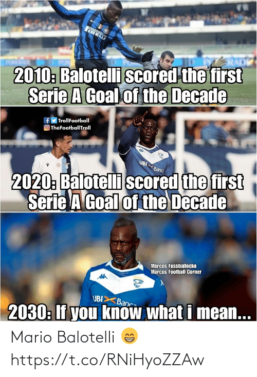Football, Memes, and Mario: IRE  2010: Balotelli scored the first  Serie A Goal of the Decade  fy TrollFootball  O TheFootballTroll  UBI  2020: Balotelli scored the first  Serie A Goal of the Decade  Banca  Marcos Fussballecke  Marcos Football Corner  UBI>  Banca  2030: If you know what i mean... Mario Balotelli 😁 https://t.co/RNiHyoZZAw