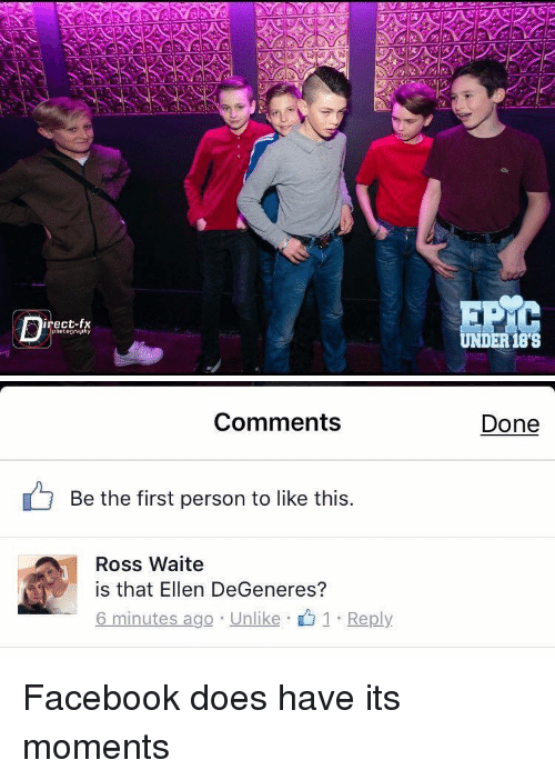 Girl Memes, Ross, and Moment: irect-fx  photography  UNDER 188   Comments  Be the first person to like this  Ross Waite  is that Ellen DeGeneres?  6 minutes ago Unlike 1 Reply  Done Facebook does have its moments
