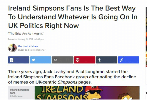 """Facebook, Memes, and News: Ireland Simpsons Fans Is The Best Way  To Understand Whatever Is Going On In  UK Politics Right Now  The Brits Are At It Again.""""  Posted on January 21, 2019, at 1:48 pum  Rachael Krishna  BuzzFeed News Reporter  Three years ago, Jack Leahy and Paul Loughran started the  Ireland Simpsons Fans Facebook group after noting the decline  of memes on UK-centric Simpsons pages.  Ireland Simpsons  Fans  IRELAND-  Public group"""