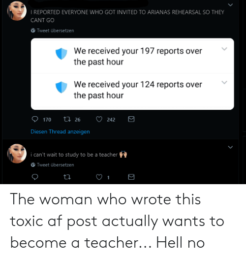 Af, Teacher, and Hell: IREPORTED EVERYONE WHO GOT INVITED TO ARIANAS REHEARSAL SO THEY  CANT GO  Tweet übersetzen  We received your 197 reports over  the past hour  We received your 124 reports over  the past hour  Diesen Thread anzeigen  i can't wait to study to be a teacher  Tweet übersetzen The woman who wrote this toxic af post actually wants to become a teacher... Hell no