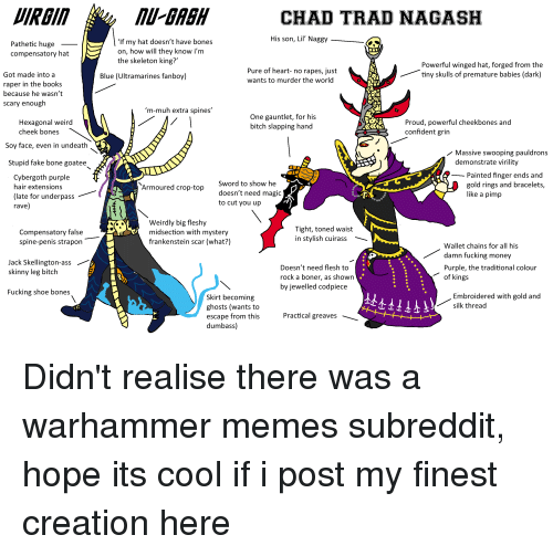 Ass, Bitch, and Boner: IRGI  U-BAGH  CHAD TRAD NAGASH  His son, Lil Naggy  Pathetic huge  compensatory hat  'If my hat doesn't have bones  on, how will they know i'm  the skeleton king?'  Pure of heart- no rapes, just  wants to murder the world  Powerful winged hat, forged from the  tiny skulls of premature babies (dark)  Got made into a  raper in the books  because he wasn't  scary enough  Blue (Ultramarines fanboy)  m-muh extra spines'  One gauntlet, for his  bitch slapping hand  Proud, powerful cheekbones and  confident grin  Hexagonal weird  Soy face, even in undeath  Stupid fake bone goatee  cheek bones  Massive swooping pauldrons  demonstrate virility  Cybergoth purple  hair extensions  (late for underpass  rave)  Sword to show he  doesn't need magic  to cut you up  Painted finger ends and  gold rings and bracelets,  like a pimp  Armoured crop-top  Weirdly big fleshy  midsection with mystery  frankenstein scar (what?)  Tight, toned waist  in stylish cuirass  Compensatory false  spine-penis strapon  Wallet chains for all his  damn fucking money  Purple, the traditional colour  Jack Skellington-ass  skinny leg bitch  Doesn't need flesh to  rock a boner, as shown  by jewelled codpiece  of kings  Fucking shoe bones  Embroidered with gold and  silk thread  Skirt becoming  ghosts (wants to  escape from this  dumbass)  Practical greaves