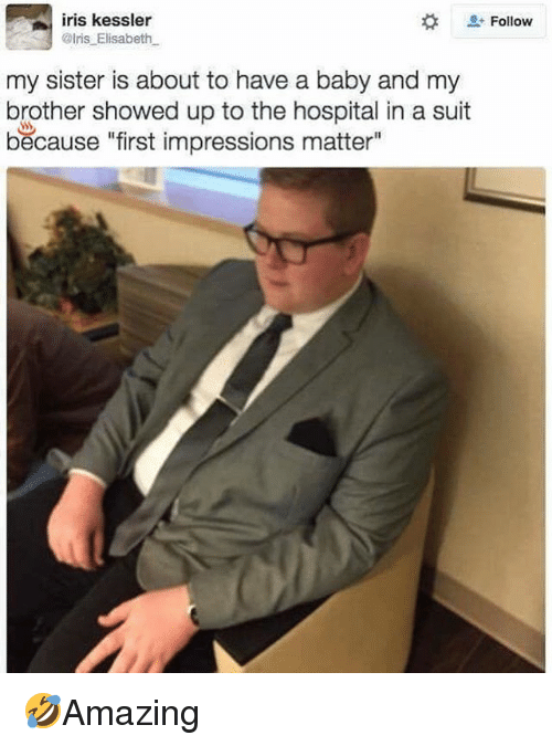 "Memes, Hospital, and Iris: iris kessler  @lris Elisabeth  Follow  my sister is about to have a baby and my  brother showed up to the hospital in a suit  because ""first impressions matter"" 🤣Amazing"
