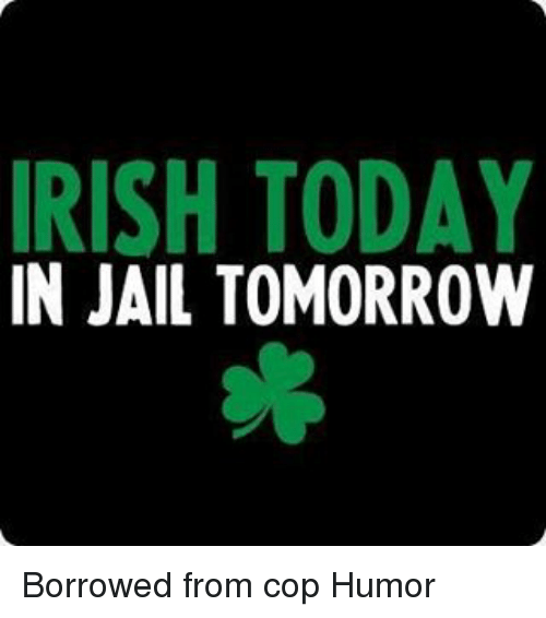 Memes, 🤖, and Cops: IRISH TODAY  IN JAIL TOMORROW Borrowed from cop Humor
