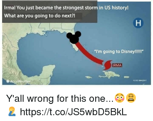 "Disney, Memes, and History: Irmal You just became the strongest storm in US history!  What are you going to do next?!  ""I'm going to Disney!!!!""  RMA Y'all wrong for this one...😳😩🤦‍♂️ https://t.co/JS5wbD5BkL"
