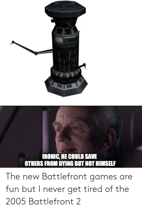 Ironic, Games, and Never: IRONIC, HE COULD SAVE  OTHERS FROM DYING BUT NOT HIMSELF The new Battlefront games are fun but I never get tired of the 2005 Battlefront 2