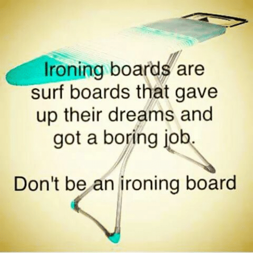 Ironing Boards Are Surf Boards That Gave Up Their Dreams And Got A