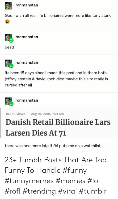 Fbi, Funny, and God: ironmanstan  God i wish all real life billionaires were more like tony stark  ironmanstan  dead  ironmanstan  its been 15 days since i made this post and in them both  jeffrey epstein & david koch died maybe this site really is  cursed after all  ironmanstan  Aug 19, 2019, 7:21 am  18,449 views  Danish Retail Billionaire Lars  Larsen Dies At 71  there was one more istg if fbi puts me on a watchlist, 23+ Tumblr Posts That Are Too Funny To Handle #funny #funnymemes #memes #lol #rofl #trending #viral #tumblr