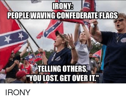 Politics Lost And Irony Irony Irony R People Waving Confederate Flags Telling Others