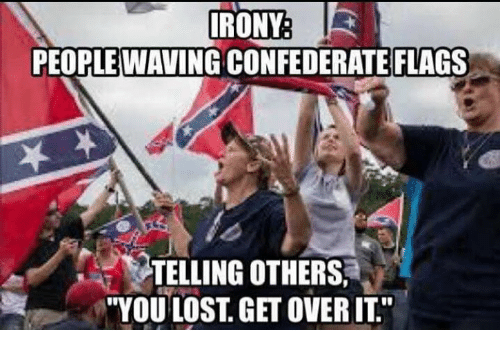 """Confederate Flag, Memes, and Waves: IRONY  PEOPLE WAVING CONFEDERATE FLAGS  TELLING OTHERS.  """"YOU LOST, GET OVER IT"""""""