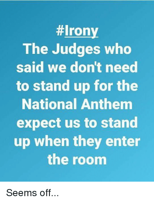 Memes, National Anthem, and Irony:  #Irony  The Judges who  said we don't need  to stand up for the  National Anthem  expect us to stand  up when they enter  the roonm Seems off...