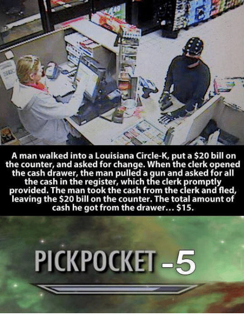 Louisiana, Change, and All The: is,  1-  A man walked into a Louisiana Circle-K, put a $20 bill on  the counter, and asked for change. When the clerk opened  the cash drawer, the man pulled a gun and asked for all  the cash in the register, which the clerk promptly  provided. The man took the cash from the clerk and fled,  leaving the $20 bill on the counter. The total amount of  cash he got from the drawer.. $15  PICKPOCKET-5