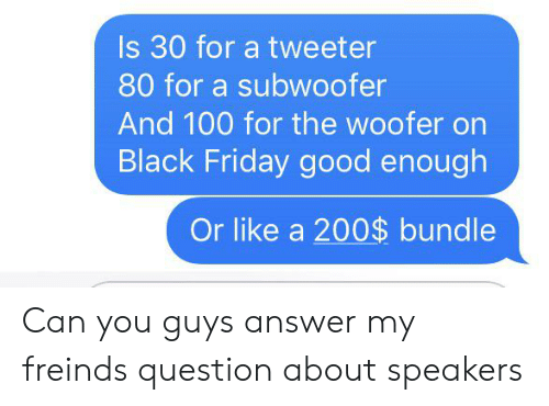 Black Friday, Friday, and Black: Is 30 for a tweeter  80 for a subwoofer  And 100 for the woofer on  Black Friday good enough  Or like a 200$ bundle Can you guys answer my freinds question about speakers