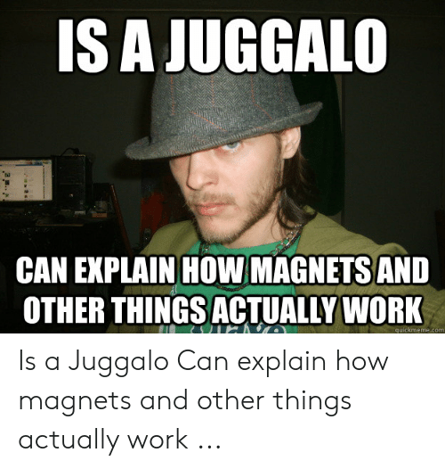 6f025e16ea4a Work, Juggalo, and How: IS A JUGGALO CAN EXPLAIN HOW MAGNETSAND OTHER THINGS