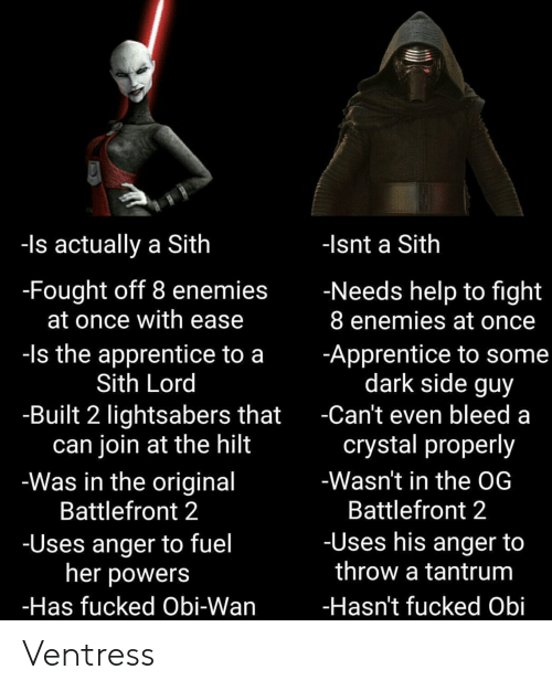 Sith, Star Wars, and Help: -Is actually a Sith  -lsnt a Sith  -Fought off 8 enemies  at once with ease  -Needs help to fight  8 enemies at once  -ls the apprentice to a  Sith Lord  -Apprentice to some  dark side guy  -Built 2 lightsabers that  can join at the hilt  -Was in the original  Battlefront 2  Can't even bleed a  crystal properly  -Wasn't in the OG  Battlefront 2  -Uses his anger to  -Uses anger to fuel  her powers  throw a tantrum  -Has fucked Obi-Wan  -Hasn't fucked Obi Ventress