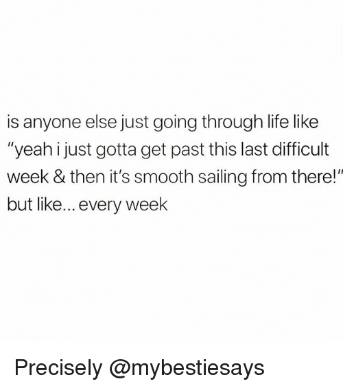 """Life, Smooth, and Yeah: is anyone else just going through life like  """"yeah i just gotta get past this last difficult  week & then it's smooth sailing from there!""""  but like... every week Precisely @mybestiesays"""