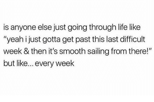 "Life, Memes, and Smooth: is anyone else just going through life like  ""yeah i just gotta get past this last difficult  week & then it's smooth sailing from there!""  but like... every week"