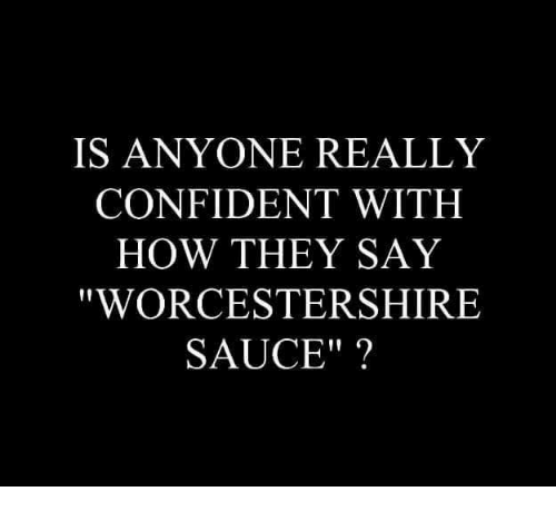 Confidence Memes And Sauce Is Anyone Really Confident With How They Say Worcestershire Sauce