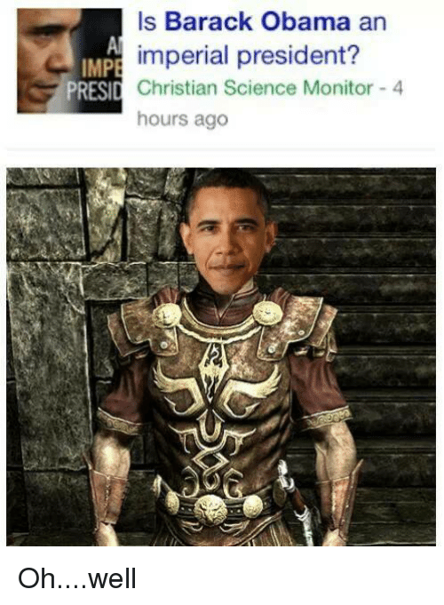 Is Barack Obama An Impe Imperial President Presid Christian Science