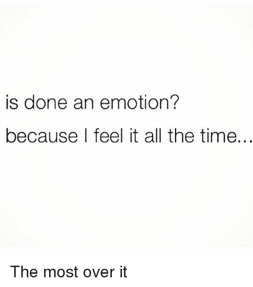 Time, Girl Memes, and All The: is done an emotion?  because l feel it all the time... The most over it