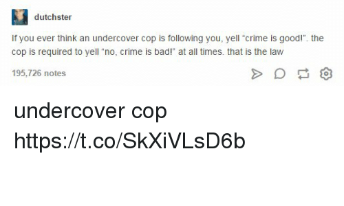 """Bad, Crime, and Good: IS  dutchster  If you ever think an undercover cop is following you, yell """"crime is good!"""". the  cop is required to yell """"no, crime is bad!"""" at all times. that is the lavw  195,726 notes undercover cop https://t.co/SkXiVLsD6b"""