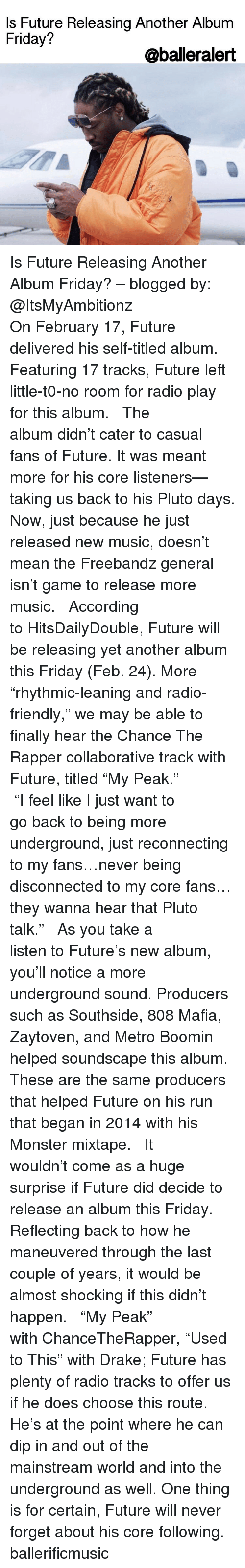 """Memes, Metro Boomin, and Metro: Is Future Releasing Another Album  Friday?  @balleralert Is Future Releasing Another Album Friday? – blogged by: @ItsMyAmbitionz ⠀⠀⠀⠀⠀⠀⠀⠀⠀ ⠀⠀⠀⠀⠀⠀⠀⠀⠀ On February 17, Future delivered his self-titled album. Featuring 17 tracks, Future left little-t0-no room for radio play for this album. ⠀⠀⠀⠀⠀⠀⠀⠀⠀ ⠀⠀⠀⠀⠀⠀⠀⠀⠀ The album didn't cater to casual fans of Future. It was meant more for his core listeners—taking us back to his Pluto days. Now, just because he just released new music, doesn't mean the Freebandz general isn't game to release more music. ⠀⠀⠀⠀⠀⠀⠀⠀⠀ ⠀⠀⠀⠀⠀⠀⠀⠀⠀ According to HitsDailyDouble, Future will be releasing yet another album this Friday (Feb. 24). More """"rhythmic-leaning and radio-friendly,"""" we may be able to finally hear the Chance The Rapper collaborative track with Future, titled """"My Peak."""" ⠀⠀⠀⠀⠀⠀⠀⠀⠀ ⠀⠀⠀⠀⠀⠀⠀⠀⠀ """"I feel like I just want to go back to being more underground, just reconnecting to my fans…never being disconnected to my core fans…they wanna hear that Pluto talk."""" ⠀⠀⠀⠀⠀⠀⠀⠀⠀ ⠀⠀⠀⠀⠀⠀⠀⠀⠀ As you take a listen to Future's new album, you'll notice a more underground sound. Producers such as Southside, 808 Mafia, Zaytoven, and Metro Boomin helped soundscape this album. These are the same producers that helped Future on his run that began in 2014 with his Monster mixtape. ⠀⠀⠀⠀⠀⠀⠀⠀⠀ ⠀⠀⠀⠀⠀⠀⠀⠀⠀ It wouldn't come as a huge surprise if Future did decide to release an album this Friday. Reflecting back to how he maneuvered through the last couple of years, it would be almost shocking if this didn't happen. ⠀⠀⠀⠀⠀⠀⠀⠀⠀ ⠀⠀⠀⠀⠀⠀⠀⠀⠀ """"My Peak"""" with ChanceTheRapper, """"Used to This"""" with Drake; Future has plenty of radio tracks to offer us if he does choose this route. He's at the point where he can dip in and out of the mainstream world and into the underground as well. One thing is for certain, Future will never forget about his core following. ballerificmusic"""