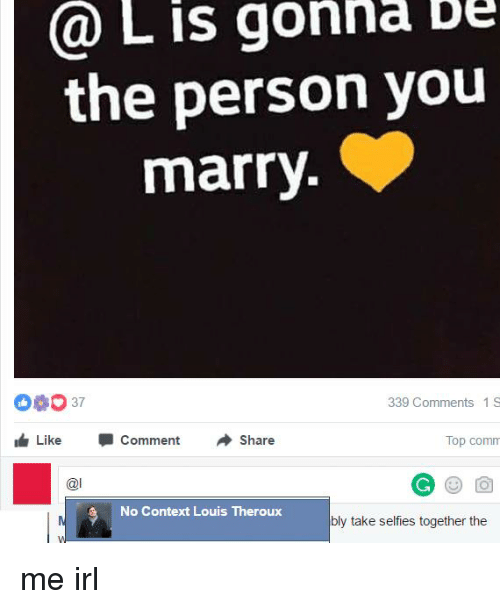Irl, Me IRL, and Personal: is gonna bu  L the person you  marry  339 Comments 1 S  Like  J Comment  Share  Top comm  @l  No Context Louis Theroux  bly take selfies together the