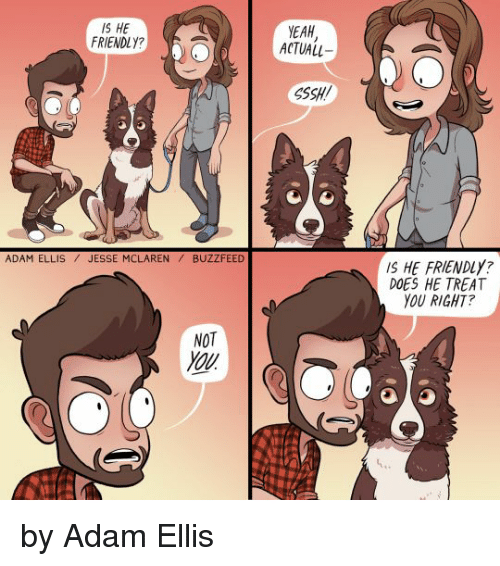 Adam, You, and Right: IS HE  FRIENDLY  EAH  ACTUALL  )  SSSH  IS HE FRIENDLY?  DOES HE TREAT  YOU RIGHT  ADAM ELLISJESSE MCLARENBUZZFEED  NOT  OU by Adam Ellis
