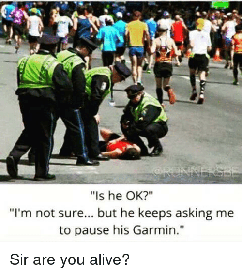 "Is he OK?"" ""I'm not sure... but he keeps asking me to pause his Garmin."""