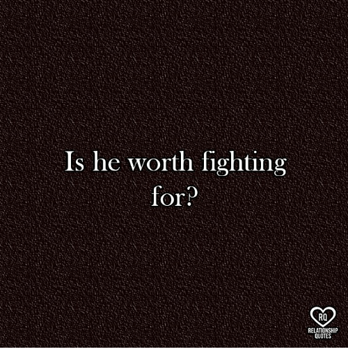 Is He Worth Fighting For? RO RELATIONSHIP QUOTE | Meme on ME.ME