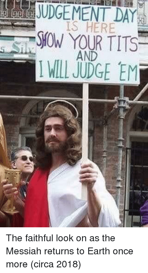 Earth, Once, and Judge: IS HERE  AND  I WILL JUDGE EM  SHOW YOUR TITS The faithful look on as the Messiah returns to Earth once more (circa 2018)